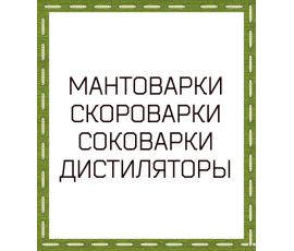 МАНТОВАРКИ СКОРОВАРКИ СОКОВАРКИ ДИСТИЛЛЯ