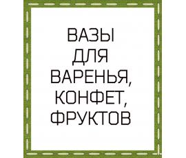 ВАЗЫ ДЛЯ ВАРЕНЬЯ, КОНФЕТ, ФРУКТОВ